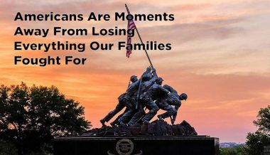 Americans Are Close To Losing Everything Our Ancestors Fought & Died For