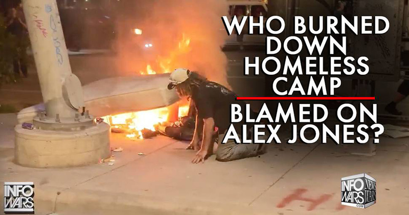 Learn Who Really Burned Down The Homeless Camp Blamed on Alex Jones
