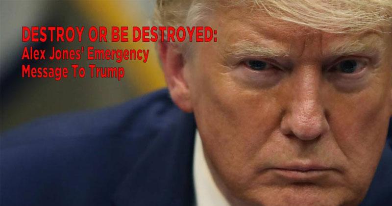 DESTROY OR BE DESTROYED: Alex Jones' Emergency Message To Trump